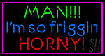 Man I M So Friggin Horny Neon Sign