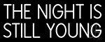 The Night Is Still Young Neon Sign