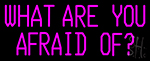 What Are You Afraid Of Neon Sign
